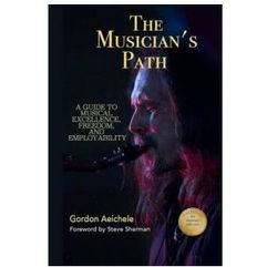 The Musician's Path: A Guide to Music Excellence, Freedom and Employability